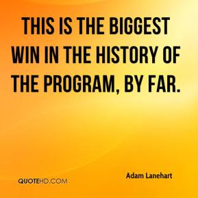 Adam Lanehart - This is the biggest win in the history of the program, by far.