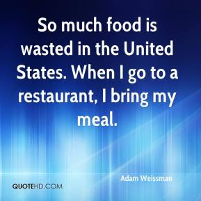 Adam Weissman - So much food is wasted in the United States. When I go to a restaurant, I bring my meal.