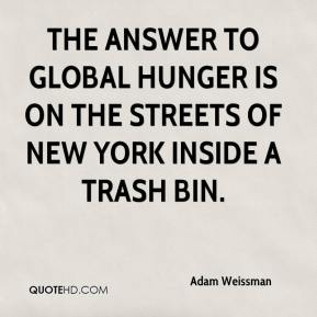 Adam Weissman - The answer to global hunger is on the streets of New York inside a trash bin.