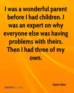 Adele Faber - I was a wonderful parent before I had children. I was an expert on why everyone else was having problems with theirs. Then I had three of my own.