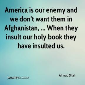 Ahmad Shah - America is our enemy and we don't want them in Afghanistan, ... When they insult our holy book they have insulted us.