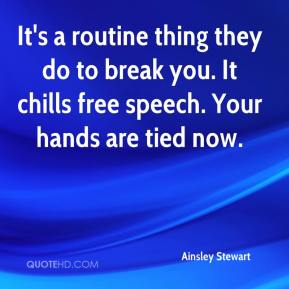 Ainsley Stewart - It's a routine thing they do to break you. It chills free speech. Your hands are tied now.