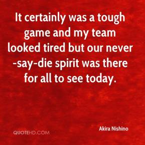 Akira Nishino - It certainly was a tough game and my team looked tired but our never-say-die spirit was there for all to see today.