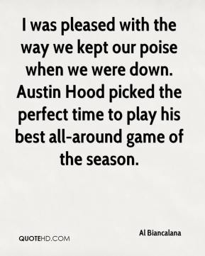 Al Biancalana - I was pleased with the way we kept our poise when we were down. Austin Hood picked the perfect time to play his best all-around game of the season.