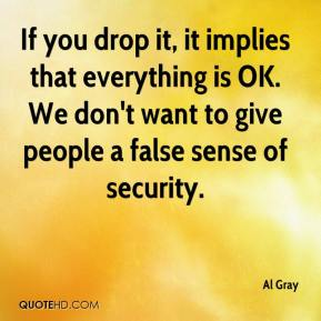Al Gray - If you drop it, it implies that everything is OK. We don't want to give people a false sense of security.