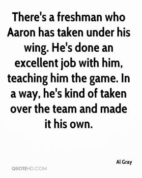 Al Gray - There's a freshman who Aaron has taken under his wing. He's done an excellent job with him, teaching him the game. In a way, he's kind of taken over the team and made it his own.