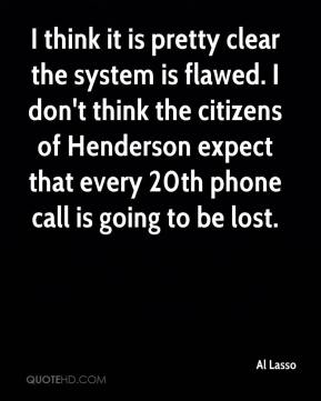 Al Lasso - I think it is pretty clear the system is flawed. I don't think the citizens of Henderson expect that every 20th phone call is going to be lost.