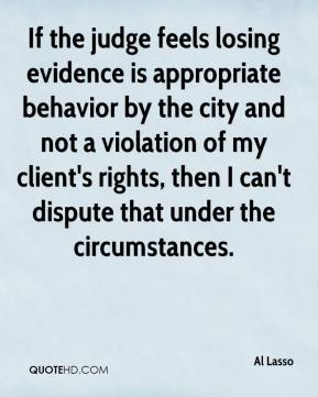 Al Lasso - If the judge feels losing evidence is appropriate behavior by the city and not a violation of my client's rights, then I can't dispute that under the circumstances.