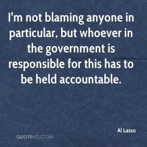 Al Lasso - I'm not blaming anyone in particular, but whoever in the government is responsible for this has to be held accountable.