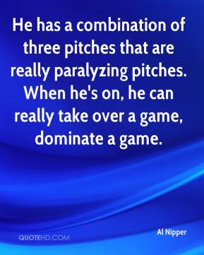 Al Nipper - He has a combination of three pitches that are really paralyzing pitches. When he's on, he can really take over a game, dominate a game.