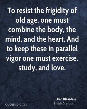 Alan Bleasdale - To resist the frigidity of old age, one must combine the body, the mind, and the heart. And to keep these in parallel vigor one must exercise, study, and love.