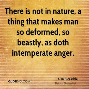 There is not in nature, a thing that makes man so deformed, so beastly, as doth intemperate anger.