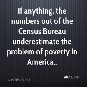 Alan Curtis - If anything, the numbers out of the Census Bureau underestimate the problem of poverty in America.