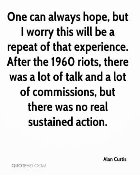 Alan Curtis - One can always hope, but I worry this will be a repeat of that experience. After the 1960 riots, there was a lot of talk and a lot of commissions, but there was no real sustained action.
