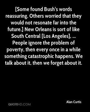 Alan Curtis - [Some found Bush's words reassuring. Others worried that they would not resonate far into the future.] New Orleans is sort of like South Central [Los Angeles], ... People ignore the problem of poverty, then every once in a while something catastrophic happens. We talk about it, then we forget about it.