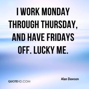 Alan Dawson - I work Monday through Thursday, and have Fridays off. Lucky me.