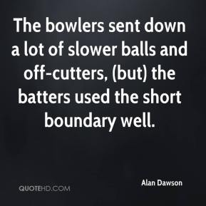 Alan Dawson - The bowlers sent down a lot of slower balls and off-cutters, (but) the batters used the short boundary well.