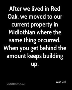 Alan Gell - After we lived in Red Oak, we moved to our current property in Midlothian where the same thing occurred. When you get behind the amount keeps building up.