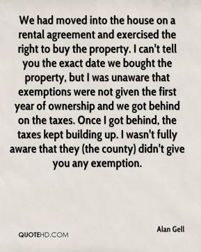 Alan Gell - We had moved into the house on a rental agreement and exercised the right to buy the property. I can't tell you the exact date we bought the property, but I was unaware that exemptions were not given the first year of ownership and we got behind on the taxes. Once I got behind, the taxes kept building up. I wasn't fully aware that they (the county) didn't give you any exemption.
