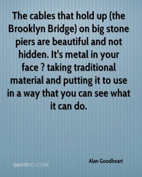 Alan Goodheart - The cables that hold up (the Brooklyn Bridge) on big stone piers are beautiful and not hidden. It's metal in your face ? taking traditional material and putting it to use in a way that you can see what it can do.