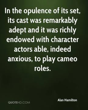 In the opulence of its set, its cast was remarkably adept and it was richly endowed with character actors able, indeed anxious, to play cameo roles.