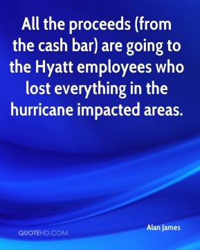Alan James - All the proceeds (from the cash bar) are going to the Hyatt employees who lost everything in the hurricane impacted areas.