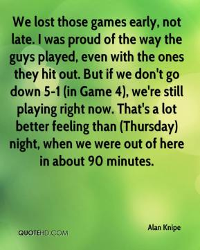 Alan Knipe - We lost those games early, not late. I was proud of the way the guys played, even with the ones they hit out. But if we don't go down 5-1 (in Game 4), we're still playing right now. That's a lot better feeling than (Thursday) night, when we were out of here in about 90 minutes.