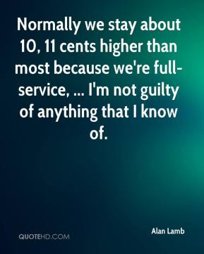 Alan Lamb - Normally we stay about 10, 11 cents higher than most because we're full-service, ... I'm not guilty of anything that I know of.