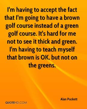 Alan Puckett - I'm having to accept the fact that I'm going to have a brown golf course instead of a green golf course. It's hard for me not to see it thick and green. I'm having to teach myself that brown is OK, but not on the greens.
