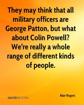 Alan Rogers - They may think that all military officers are George Patton, but what about Colin Powell? We're really a whole range of different kinds of people.