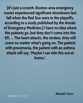 Alasdair Conn - [It's just a scratch: Boston-area emergency rooms experienced significant slowdowns last fall when the Red Sox were in the playoffs, according to a study published by the Annals of Emergency Medicine.] I have no idea where the patients go, but they don't come into the ER, ... The heart attacks, the strokes, they will come no matter what's going on. The patient with pneumonia, the patient with an asthma attack will say, 'Maybe I can ride this out at home.'.
