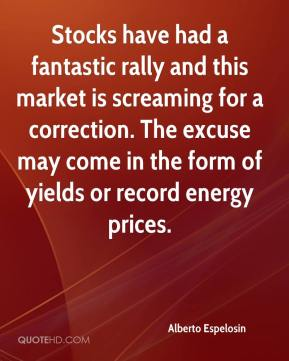 Alberto Espelosin - Stocks have had a fantastic rally and this market is screaming for a correction. The excuse may come in the form of yields or record energy prices.