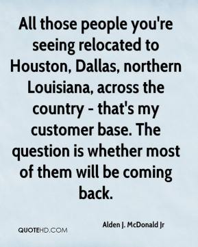 Alden J. McDonald Jr - All those people you're seeing relocated to Houston, Dallas, northern Louisiana, across the country - that's my customer base. The question is whether most of them will be coming back.