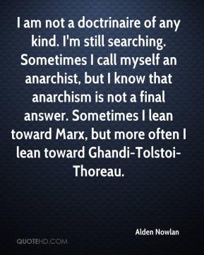 Alden Nowlan - I am not a doctrinaire of any kind. I'm still searching. Sometimes I call myself an anarchist, but I know that anarchism is not a final answer. Sometimes I lean toward Marx, but more often I lean toward Ghandi-Tolstoi-Thoreau.