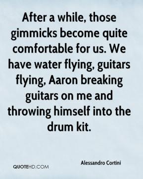 Alessandro Cortini - After a while, those gimmicks become quite comfortable for us. We have water flying, guitars flying, Aaron breaking guitars on me and throwing himself into the drum kit.