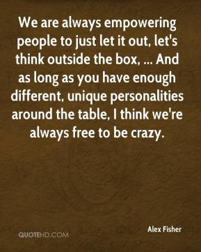 Alex Fisher - We are always empowering people to just let it out, let's think outside the box, ... And as long as you have enough different, unique personalities around the table, I think we're always free to be crazy.