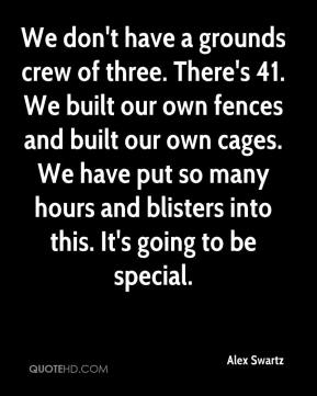 Alex Swartz - We don't have a grounds crew of three. There's 41. We built our own fences and built our own cages. We have put so many hours and blisters into this. It's going to be special.