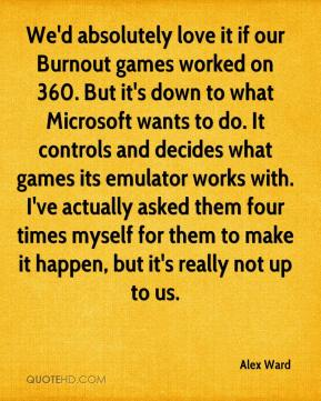 We'd absolutely love it if our Burnout games worked on 360. But it's down to what Microsoft wants to do. It controls and decides what games its emulator works with. I've actually asked them four times myself for them to make it happen, but it's really not up to us.