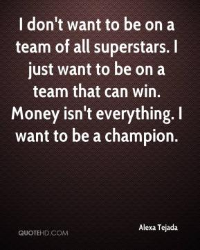 I don't want to be on a team of all superstars. I just want to be on a team that can win. Money isn't everything. I want to be a champion.