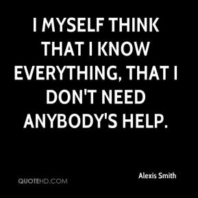 I myself think that I know everything, that I don't need anybody's help.