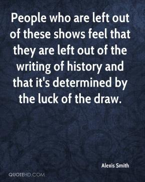 People who are left out of these shows feel that they are left out of the writing of history and that it's determined by the luck of the draw.