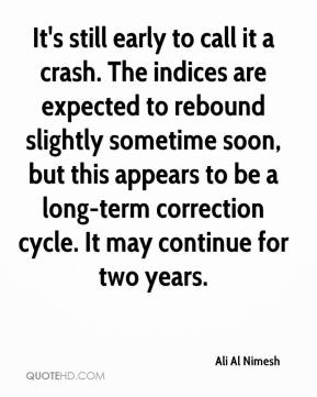 Ali Al Nimesh - It's still early to call it a crash. The indices are expected to rebound slightly sometime soon, but this appears to be a long-term correction cycle. It may continue for two years.