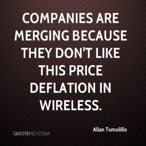 Allan Tumolillo - Companies are merging because they don't like this price deflation in wireless.