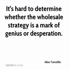 Allan Tumolillo - It's hard to determine whether the wholesale strategy is a mark of genius or desperation.