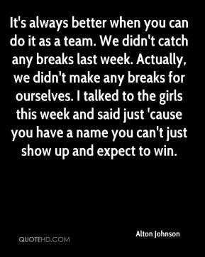 Alton Johnson - It's always better when you can do it as a team. We didn't catch any breaks last week. Actually, we didn't make any breaks for ourselves. I talked to the girls this week and said just 'cause you have a name you can't just show up and expect to win.