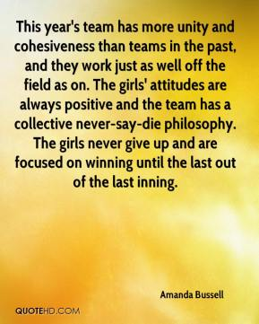 Amanda Bussell - This year's team has more unity and cohesiveness than teams in the past, and they work just as well off the field as on. The girls' attitudes are always positive and the team has a collective never-say-die philosophy. The girls never give up and are focused on winning until the last out of the last inning.