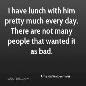 Amanda Waldenmaier - I have lunch with him pretty much every day. There are not many people that wanted it as bad.