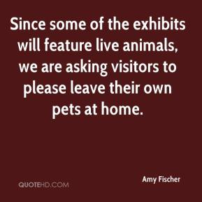 Amy Fischer - Since some of the exhibits will feature live animals, we are asking visitors to please leave their own pets at home.