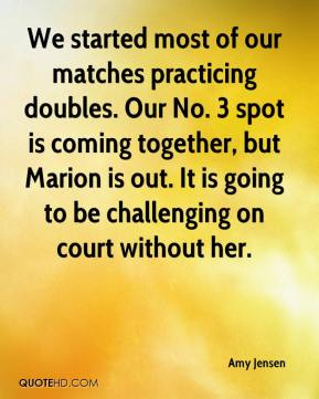 Amy Jensen - We started most of our matches practicing doubles. Our No. 3 spot is coming together, but Marion is out. It is going to be challenging on court without her.