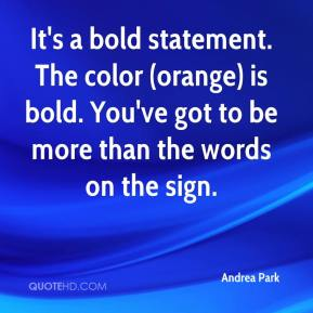Andrea Park - It's a bold statement. The color (orange) is bold. You've got to be more than the words on the sign.